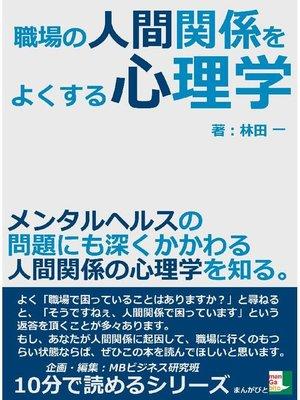 cover image of 職場の人間関係をよくする心理学。メンタルヘルスの問題にも深くかかわる人間関係の心理学を知る。10分で読めるシリーズ: 本編