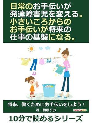 cover image of 日常のお手伝いが発達障害児を変える。小さいころからのお手伝いが将来の仕事の基盤になる。10分で読めるシリーズ: 本編