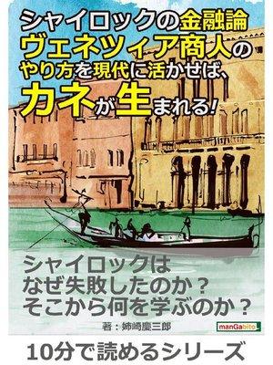 cover image of シャイロックの金融論。ヴェネツィア商人のやり方を現代に活かせば、カネが生まれる!10分で読めるシリーズ: 本編