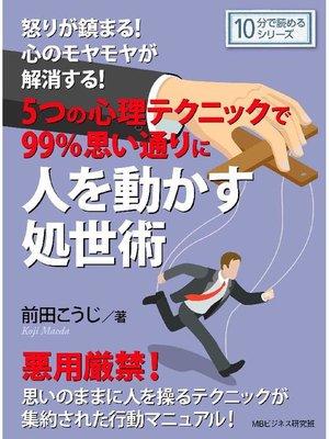 cover image of 怒りが鎮まる!心のモヤモヤが解消する! 5つの心理テクニックで99%思い通りに人を動かす処世術。10分で読めるシリーズ: 本編