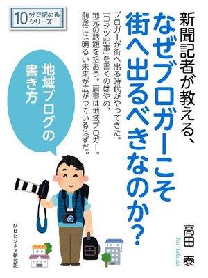 cover image of 新聞記者が教える、なぜブロガーこそ街へ出るべきなのか?地域ブログの書き方。10分で読めるシリーズ: 本編