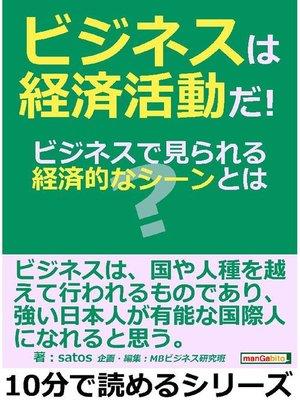 cover image of ビジネスは経済活動だ!ビジネスで見られる経済的なシーンとは?10分で読めるシリーズ: 本編