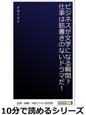 cover image of ビジネスが文学になる瞬間?仕事は筋書きのないドラマだ!10分で読めるシリーズ: 本編