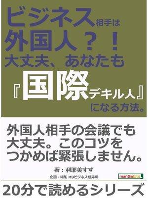 cover image of ビジネス相手は外国人?! 大丈夫、あなたも『国際デキル人』になる方法。20分で読めるシリーズ: 本編