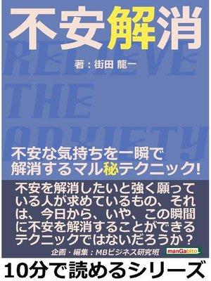 cover image of 不安解消。不安な気持ちを一瞬で解消するマル秘テクニック!10分で読めるシリーズ