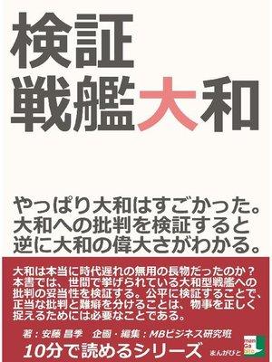 cover image of 検証、戦艦大和。やっぱり大和はすごかった。大和への批判を検証すると逆に大和の偉大さがわかる。10分で読めるシリーズ
