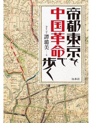 cover image of 帝都東京を中国革命で歩く