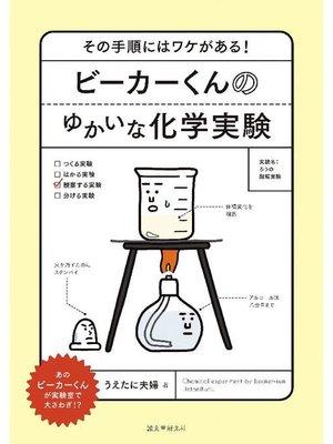cover image of ビーカーくんのゆかいな化学実験:その手順にはワケがある!: 本編