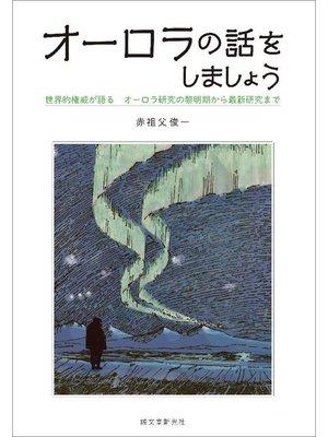 cover image of オーロラの話をしましょう:世界的権威が語る オーロラ研究の黎明期から最新研究まで: 本編