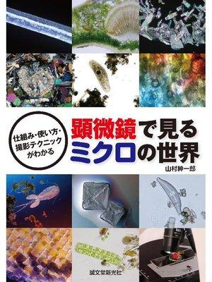 cover image of 顕微鏡で見るミクロの世界:仕組み・使い方・撮影テクニックがわかる: 本編