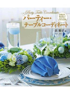 cover image of パーティー・テーブルコーディネート:料理と花、器の美しいおもてなしスタイル30例: 本編