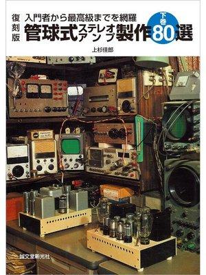 cover image of 復刻版 管球式ステレオアンプ製作80選 下巻