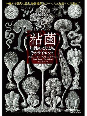 cover image of 粘菌 知性のはじまりとそのサイエンス:特徴から研究の歴史、動画撮影法、アート、人工知能への応用まで: 本編