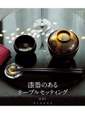 cover image of 漆器のあるテーブルセッティング:椀・折敷・重箱など種類や産地から揃え方、上手な組合せまで: 本編