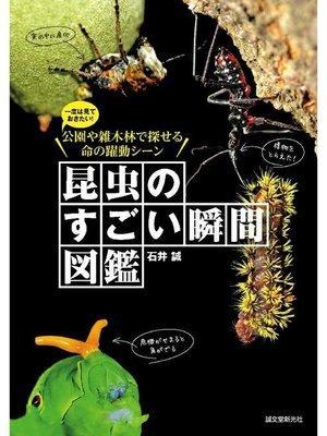 cover image of 昆虫のすごい瞬間図鑑:一度は見ておきたい!公園や雑木林で探せる命の躍動シーン: 本編