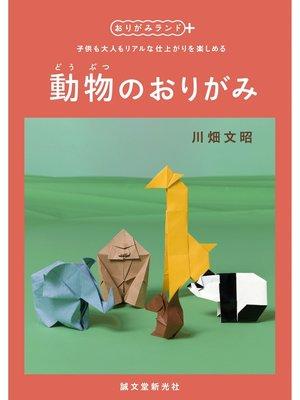 cover image of 動物のおりがみ:子供も大人もリアルな仕上がりを楽しめる: 本編