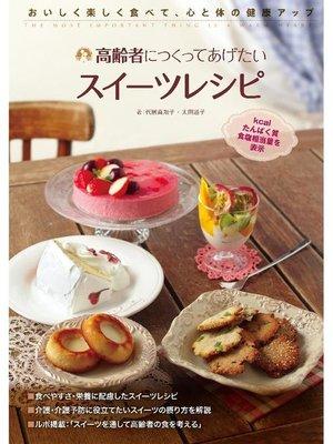 cover image of 高齢者につくってあげたいスイーツレシピ:おいしく楽しく食べて、心と体の健康アップ: 本編