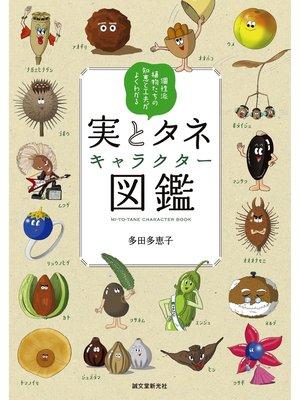cover image of 実とタネキャラクター図鑑:個性派植物たちの知恵と工夫がよくわかる: 本編