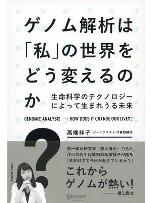 cover image of ゲノム解析は「私」の世界をどう変えるのか? 生命科学のテクノロジーによって生まれうる未来: 本編