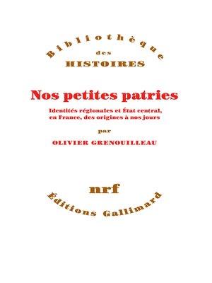 cover image of Nos petites patries. Identités régionales et État central, en France, des origines à nos jours
