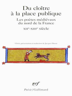 cover image of Du cloître à la place publique. Les poètes médiévaux du nord de la France (XIIᵉ-XIVᵉ siècle)