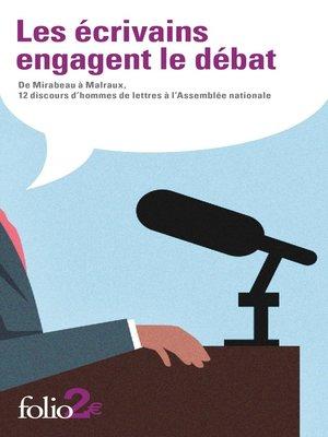cover image of Les écrivains engagent le débat. De Mirabeau à Malraux, 12 discours d'hommes de lettres à l'Assemblée nationale