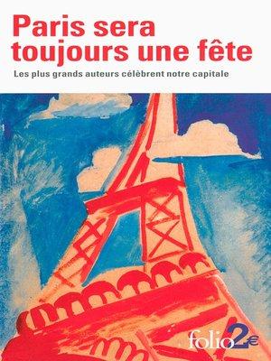 cover image of Paris sera toujours une fête. Les plus grands auteurs célèbrent notre capitale