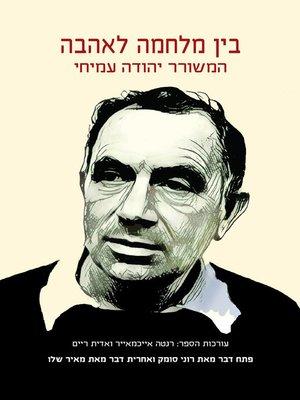 cover image of בין מלחמה לאהבה - המשורר יהודה עמיחי - Between War and Love - The Poet Yehuda Amichai