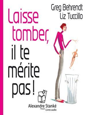 cover image of Laisse tomber, il te mérite pas