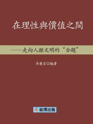 cover image of 在理性與價值之間——走向人類文明的「合題」