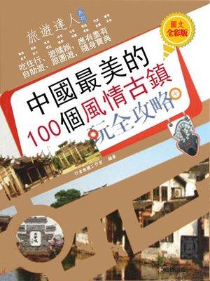 cover image of 中國最美的100個風情古鎮玩全攻略 圖文全彩版