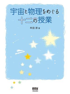 cover image of 宇宙と物理をめぐる十二の授業: 本編