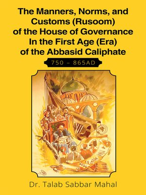 cover image of The Manners, Norms, and Customs (Rusoom) of the House of Governance in the First Age (Era) of the Abbasid Caliphate 750 – 865Ad