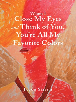 cover image of When I Close My Eyes and Think of You, You'Re All My Favorite Colors