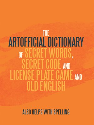 cover image of The Artificial Dictionary of Secret Words, Secret Code and License Plate Game and Old English