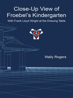 cover image of Close-Up View of Froebel'S Kindergarten with Frank Lloyd Wright at the Drawing Table