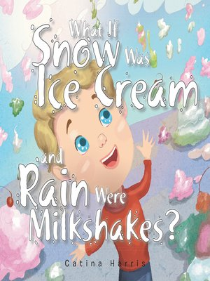 cover image of What If Snow Was Ice Cream and Rain Were Milkshakes?