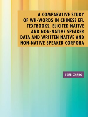 cover image of A Comparative Study of Wh-Words in Chinese Efl Textbooks, Elicited Native and Non-Native Speaker Data and Written Native and Non-Native Speaker Corpora