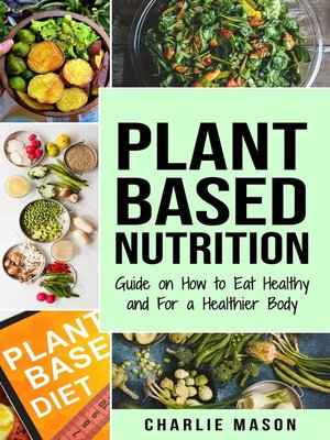 cover image of Plant-Based Nutrition Guide on How to Eat Healthy and For a Healthier Body Plant Based Diet Cookbook