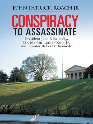 cover image of Conspiracy to Assassinate President John F. Kennedy, Dr. Martin Luther King Jr. and Senator Robert F. Kennedy.