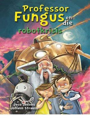 cover image of Professor Fungus en die robotkrisis