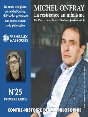 cover image of Contre-histoire de la philosophie (Volume 25.1)--La résistance au nihilisme. De Pierre Bourdieu à Vladimir Jankélévitch