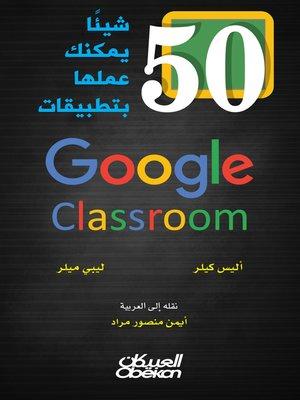cover image of 50 شيئاً يمكنك عملها بتطبيقات Google Calssroom