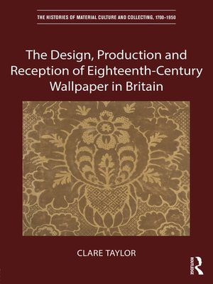 cover image of The Design, Production and Reception of Eighteenth-Century Wallpaper in Britain