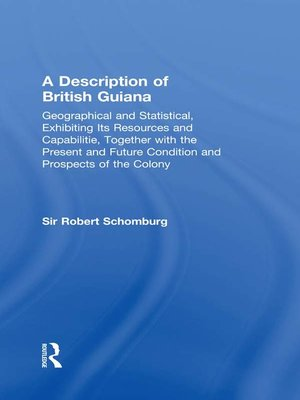 cover image of A Description of British Guiana, Geographical and Statistical, Exhibiting Its Resources and Capabilities, Together with the Present and Future Condition and Prospects of the Colony