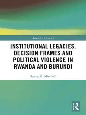 cover image of Institutional Legacies, Decision Frames and Political Violence in Rwanda and Burundi