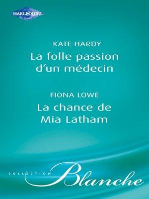 cover image of La folle passion d'un médecin--La chance de Mia Latham (Harlequin Blanche)
