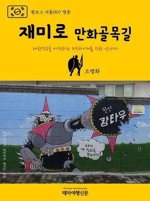 cover image of 원코스 서울007 명동 재미로 만화골목길 대한민국을 여행하는 히치하이커를 위한 안내서 (1 Course Seoul007 Myeong-Dong Zaemiro Cartoon Alleyway)