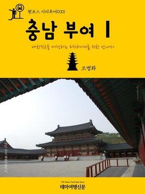 cover image of 원코스 시티투어033 충남 부여Ⅰ 대한민국을 여행하는 히치하이커를 위한 안내서 (1 Course Citytour033 ChungNam BuYeoⅠ The Hitchhiker's Guide to Korea)