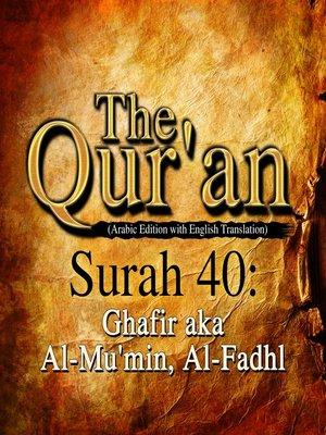 cover image of The Qur'an (Arabic Edition with English Translation) - Surah 40 - Ghafir aka Al-Mu'min, Al-Fadhl
